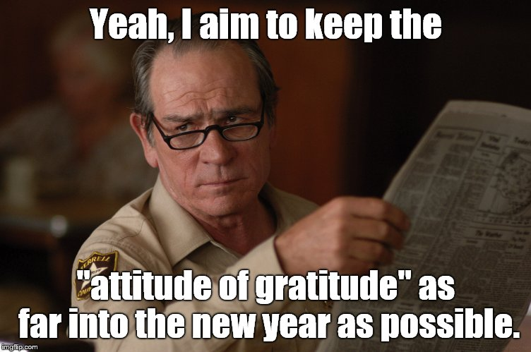 "say what? | Yeah, I aim to keep the ""attitude of gratitude"" as far into the new year as possible. 