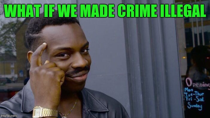 Roll Safe Think About It Meme | WHAT IF WE MADE CRIME ILLEGAL | image tagged in memes,roll safe think about it | made w/ Imgflip meme maker