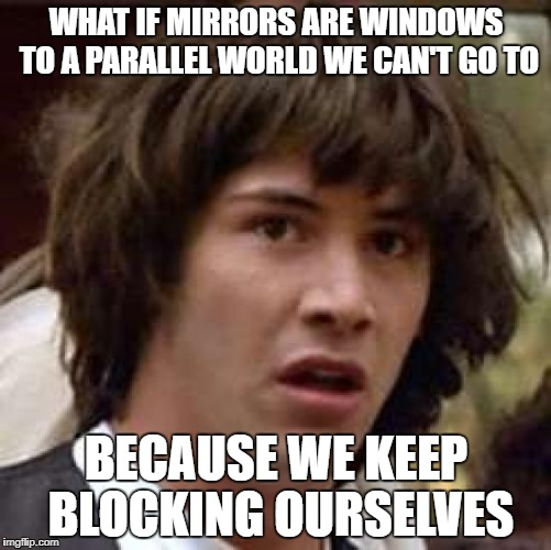 Conspiracy Keanu Meme | WHAT IF MIRRORS ARE WINDOWS TO A PARALLEL WORLD WE CAN'T GO TO BECAUSE WE KEEP BLOCKING OURSELVES | image tagged in memes,conspiracy keanu | made w/ Imgflip meme maker