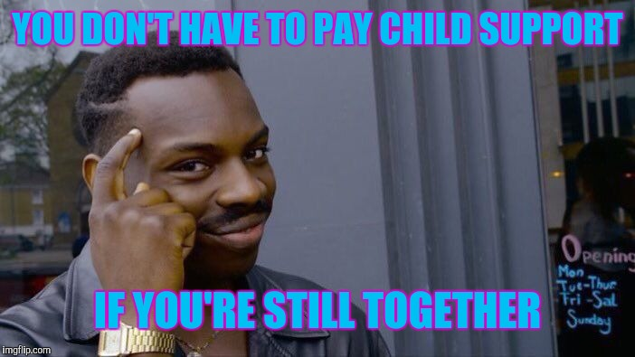 Roll Safe Think About It Meme | YOU DON'T HAVE TO PAY CHILD SUPPORT IF YOU'RE STILL TOGETHER | image tagged in memes,roll safe think about it | made w/ Imgflip meme maker