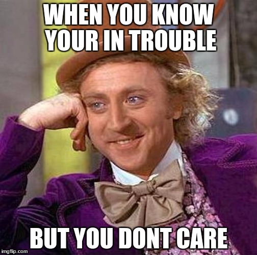 Creepy Condescending Wonka Meme | WHEN YOU KNOW YOUR IN TROUBLE BUT YOU DONT CARE | image tagged in memes,creepy condescending wonka | made w/ Imgflip meme maker