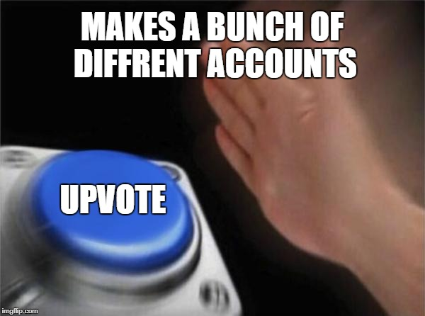 Blank Nut Button Meme | MAKES A BUNCH OF DIFFRENT ACCOUNTS UPVOTE | image tagged in memes,blank nut button | made w/ Imgflip meme maker