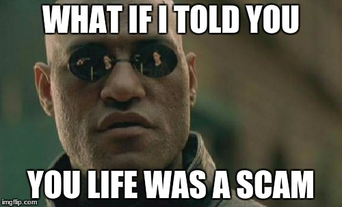 Matrix Morpheus Meme | WHAT IF I TOLD YOU YOU LIFE WAS A SCAM | image tagged in memes,matrix morpheus | made w/ Imgflip meme maker
