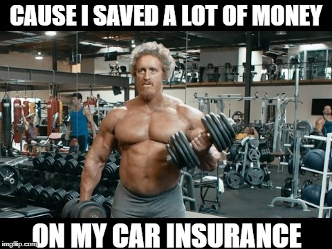 CAUSE I SAVED A LOT OF MONEY ON MY CAR INSURANCE | made w/ Imgflip meme maker