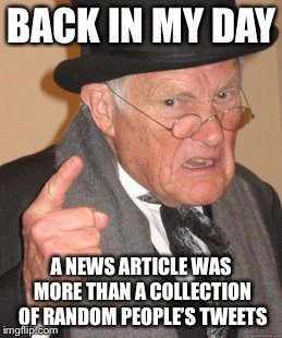 Back In My Day Meme | BACK IN MY DAY A NEWS ARTICLE WAS MORE THAN A COLLECTION OF RANDOM PEOPLE'S TWEETS | image tagged in memes,back in my day | made w/ Imgflip meme maker