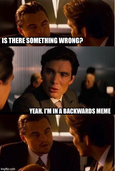Ceptintion | IS THERE SOMETHING WRONG? YEAH. I'M IN A BACKWARDS MEME | image tagged in memes,inception | made w/ Imgflip meme maker