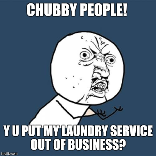 Y U No Meme | CHUBBY PEOPLE! Y U PUT MY LAUNDRY SERVICE OUT OF BUSINESS? | image tagged in memes,y u no | made w/ Imgflip meme maker