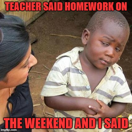 Third World Skeptical Kid Meme | TEACHER SAID HOMEWORK ON THE WEEKEND AND I SAID | image tagged in memes,third world skeptical kid | made w/ Imgflip meme maker