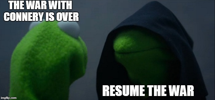 Evil Kermit Meme | THE WAR WITH CONNERY IS OVER RESUME THE WAR | image tagged in memes,evil kermit | made w/ Imgflip meme maker