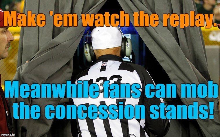 Make 'em watch the replay. Meanwhile fans can mob the concession stands! | made w/ Imgflip meme maker