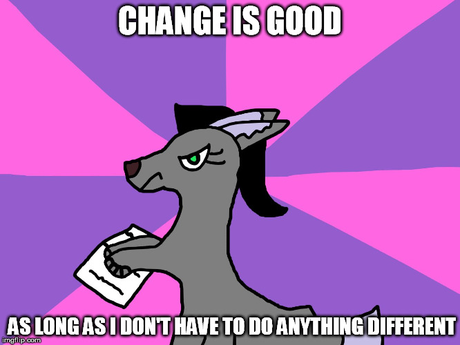 CHANGE IS GOOD AS LONG AS I DON'T HAVE TO DO ANYTHING DIFFERENT | made w/ Imgflip meme maker
