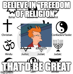 "BELIEVE IN ""FREEDOM OF RELIGION"" THAT'D BE GREAT 