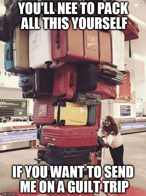 Guilt trip | YOU'LL NEE TO PACK ALL THIS YOURSELF IF YOU WANT TO SEND ME ON A GUILT TRIP | image tagged in luggage,gult trip,funny,guilty | made w/ Imgflip meme maker