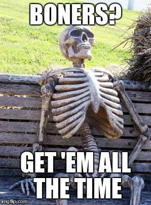 Waiting Skeleton Meme | BONERS? GET 'EM ALL THE TIME | image tagged in memes,waiting skeleton | made w/ Imgflip meme maker