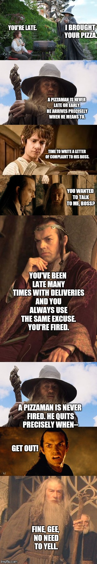 A Pizzaman is never late | I BROUGHT YOUR PIZZA. YOU'RE LATE. A PIZZAMAN IS NEVER LATE OR EARLY. HE ARRIVES PRECISELY WHEN HE MEANS TO. TIME TO WRITE A LETTER OF COMPL | image tagged in gandalf,elrond,bilbo,pizzaman,never,late | made w/ Imgflip meme maker