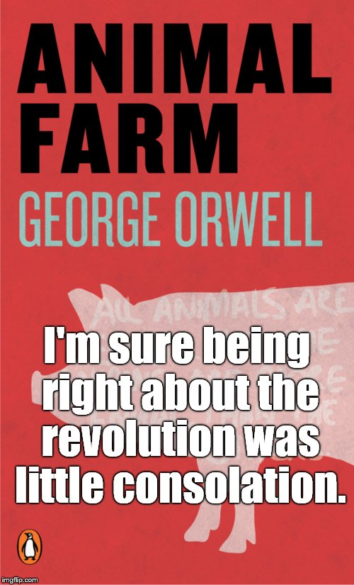 Being right and being unfortunately right aren't quite the same thing. And then there's tragically right... | I'm sure being right about the revolution was little consolation. | image tagged in animal farm,george orwell,equality,tyranny,irony,douglie | made w/ Imgflip meme maker