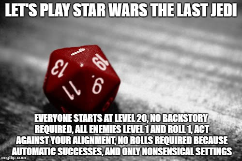 Star Wars The Last Jedi D&D | LET'S PLAY STAR WARS THE LAST JEDI EVERYONE STARTS AT LEVEL 20, NO BACKSTORY REQUIRED, ALL ENEMIES LEVEL 1 AND ROLL 1, ACT AGAINST YOUR ALIG | image tagged in dd | made w/ Imgflip meme maker