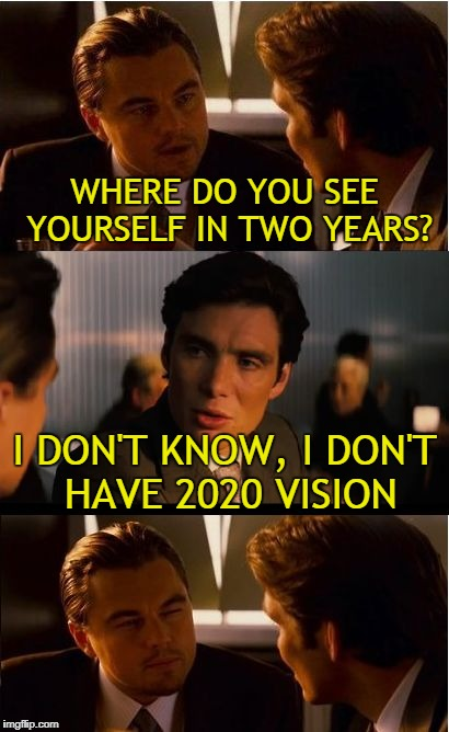 lol so funny | WHERE DO YOU SEE YOURSELF IN TWO YEARS? I DON'T KNOW, I DON'T HAVE 2020 VISION | image tagged in memes,inception,trhtimmy,2020 | made w/ Imgflip meme maker