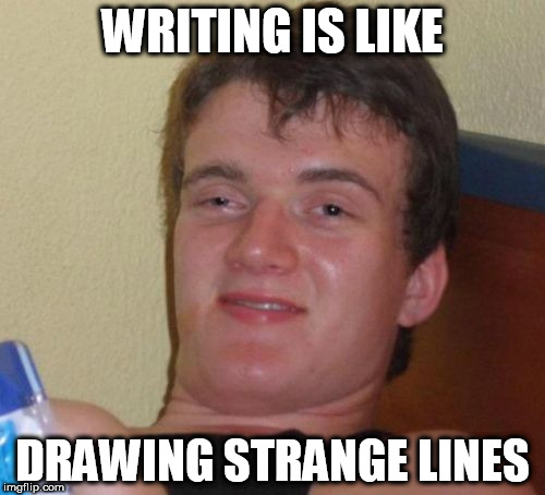 10 Guy |  WRITING IS LIKE; DRAWING STRANGE LINES | image tagged in memes,10 guy | made w/ Imgflip meme maker