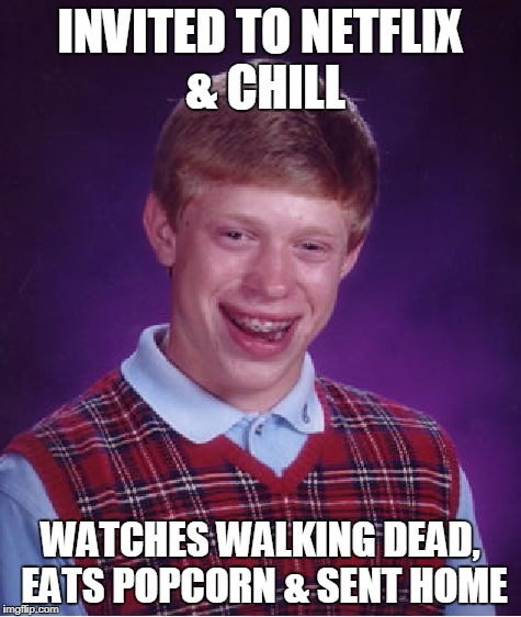 Bad Luck Brian Meme | INVITED TO NETFLIX & CHILL WATCHES WALKING DEAD, EATS POPCORN & SENT HOME | image tagged in memes,bad luck brian | made w/ Imgflip meme maker