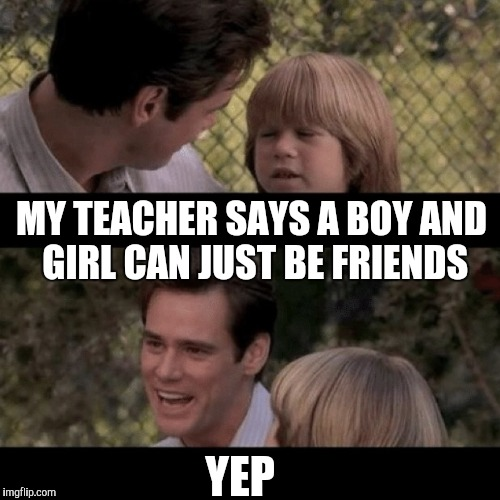 MY TEACHER SAYS A BOY AND GIRL CAN JUST BE FRIENDS YEP | made w/ Imgflip meme maker