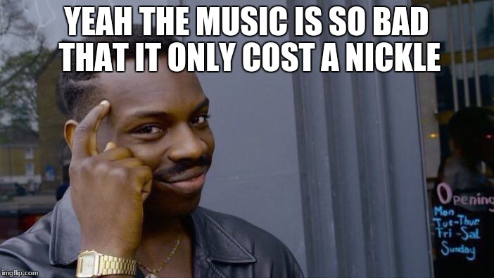 Roll Safe Think About It Meme | YEAH THE MUSIC IS SO BAD THAT IT ONLY COST A NICKLE | image tagged in memes,roll safe think about it | made w/ Imgflip meme maker