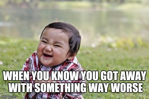 Evil Toddler Meme | WHEN YOU KNOW YOU GOT AWAY WITH SOMETHING WAY WORSE | image tagged in memes,evil toddler | made w/ Imgflip meme maker