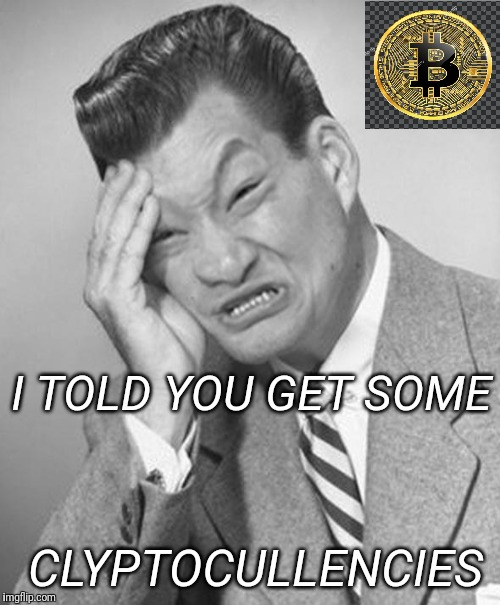 Asian facepalm - because we didn't rissen! | I TOLD YOU GET SOME CLYPTOCULLENCIES | image tagged in asian facepalm,cryptocurrency,bitcoin | made w/ Imgflip meme maker