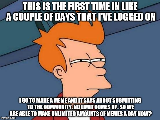 Futurama Fry Meme | THIS IS THE FIRST TIME IN LIKE A COUPLE OF DAYS THAT I'VE LOGGED ON I GO TO MAKE A MEME AND IT SAYS ABOUT SUBMITTING TO THE COMMUNITY. NO LI | image tagged in memes,futurama fry | made w/ Imgflip meme maker