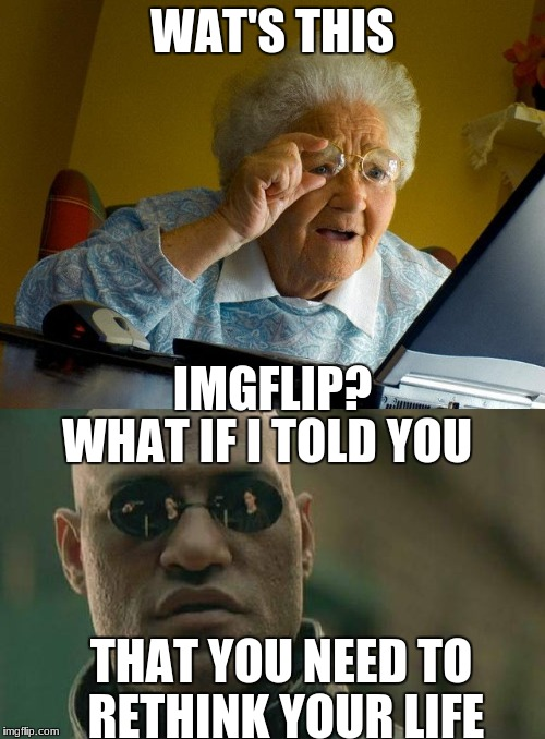 Img Wat? | WAT'S THIS IMGFLIP? WHAT IF I TOLD YOU THAT YOU NEED TO RETHINK YOUR LIFE | image tagged in grandma finds the internet,what if i told you,imgflip | made w/ Imgflip meme maker