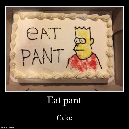 Eat pant | Cake | image tagged in funny,demotivationals,eat pant | made w/ Imgflip demotivational maker