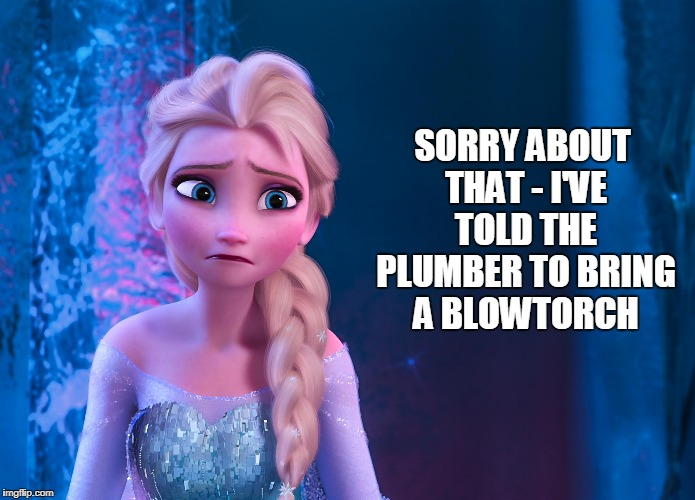 SORRY ABOUT THAT - I'VE TOLD THE PLUMBER TO BRING A BLOWTORCH | made w/ Imgflip meme maker