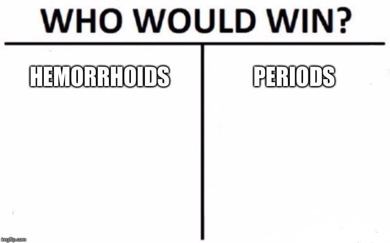 Who Would Win? Meme | HEMORRHOIDS PERIODS | image tagged in memes,who would win | made w/ Imgflip meme maker