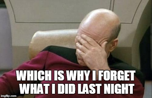 Captain Picard Facepalm Meme | WHICH IS WHY I FORGET WHAT I DID LAST NIGHT | image tagged in memes,captain picard facepalm | made w/ Imgflip meme maker