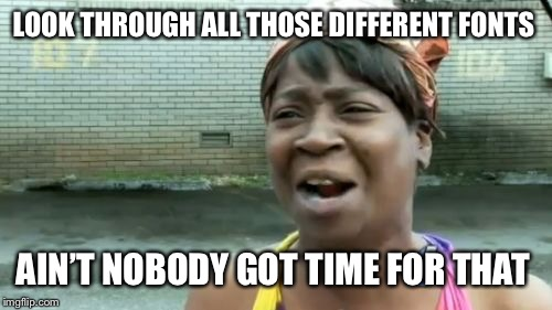 LOOK THROUGH ALL THOSE DIFFERENT FONTS AIN'T NOBODY GOT TIME FOR THAT | made w/ Imgflip meme maker