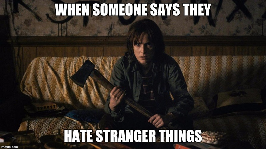 Stranger Things | WHEN SOMEONE SAYS THEY HATE STRANGER THINGS | image tagged in stranger things | made w/ Imgflip meme maker