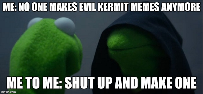 Evil Kermit Meme | ME: NO ONE MAKES EVIL KERMIT MEMES ANYMORE ME TO ME: SHUT UP AND MAKE ONE | image tagged in memes,evil kermit | made w/ Imgflip meme maker