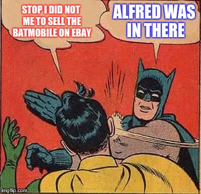 Batman Slapping Robin Meme | STOP I DID NOT ME TO SELL THE BATMOBILE ON EBAY ALFRED WAS IN THERE | image tagged in memes,batman slapping robin | made w/ Imgflip meme maker