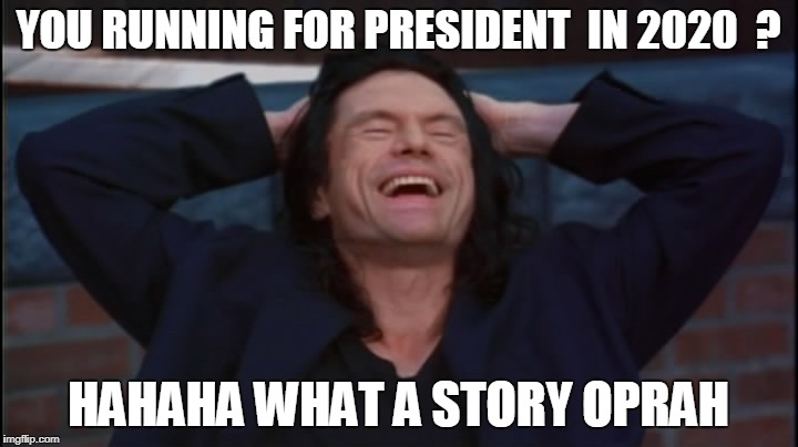 the room | YOU RUNNING FOR PRESIDENT  IN 2020  ? HAHAHA WHAT A STORY OPRAH | image tagged in the room | made w/ Imgflip meme maker