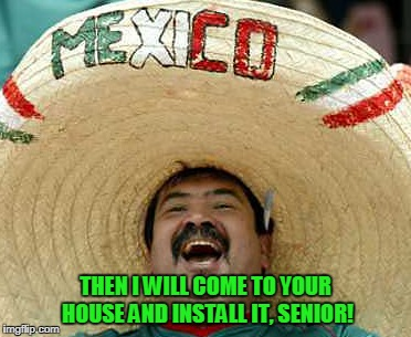 THEN I WILL COME TO YOUR HOUSE AND INSTALL IT, SENIOR! | made w/ Imgflip meme maker