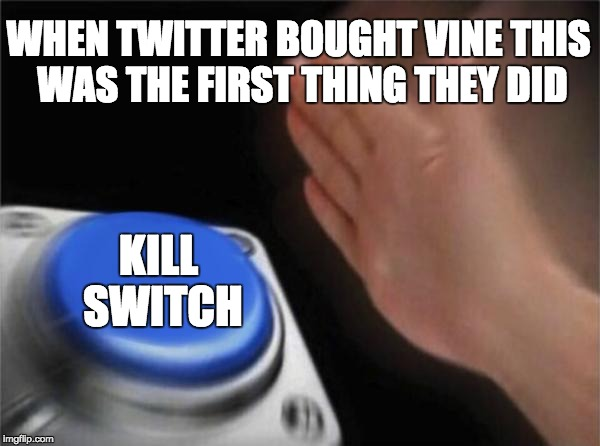 Vine Kill Switch | WHEN TWITTER BOUGHT VINE THIS WAS THE FIRST THING THEY DID KILL SWITCH | image tagged in memes,blank nut button,vine,kill switch,twitter,vine history class | made w/ Imgflip meme maker