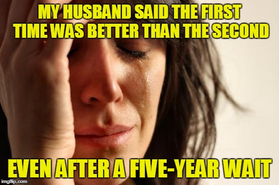First World Problems Meme | MY HUSBAND SAID THE FIRST TIME WAS BETTER THAN THE SECOND EVEN AFTER A FIVE-YEAR WAIT | image tagged in memes,first world problems | made w/ Imgflip meme maker