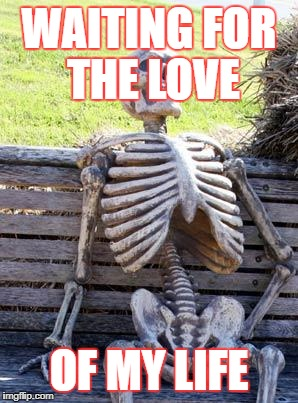 Waiting Skeleton Meme | WAITING FOR THE LOVE OF MY LIFE | image tagged in memes,waiting skeleton | made w/ Imgflip meme maker