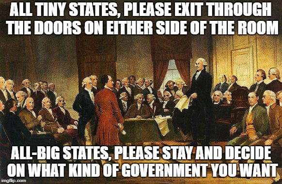 Constitutional Convention | ALL TINY STATES, PLEASE EXIT THROUGH THE DOORS ON EITHER SIDE OF THE ROOM ALL-BIG STATES, PLEASE STAY AND DECIDE ON WHAT KIND OF GOVERNMENT  | image tagged in constitutional convention | made w/ Imgflip meme maker
