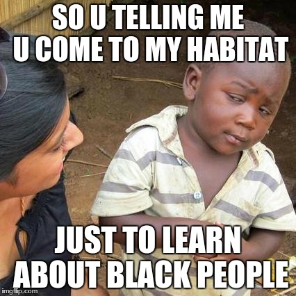 Third World Skeptical Kid Meme | SO U TELLING ME U COME TO MY HABITAT JUST TO LEARN ABOUT BLACK PEOPLE | image tagged in memes,third world skeptical kid | made w/ Imgflip meme maker