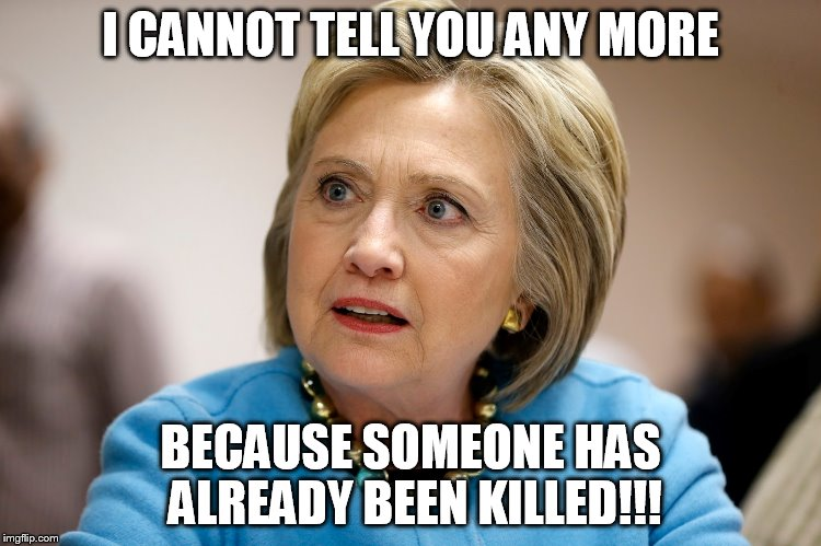 hillary clinton | I CANNOT TELL YOU ANY MORE BECAUSE SOMEONE HAS ALREADY BEEN KILLED!!! | image tagged in hillary clinton | made w/ Imgflip meme maker