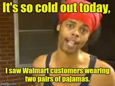 Hide Yo Kids Hide Yo Wife | It's so cold out today, I saw Walmart customers wearing two pairs of pajamas. | image tagged in memes,hide yo kids hide yo wife | made w/ Imgflip meme maker
