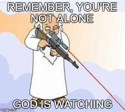 God is watching | REMEMBER, YOU'RE NOT ALONE GOD IS WATCHING | image tagged in god,god sniper family guy | made w/ Imgflip meme maker