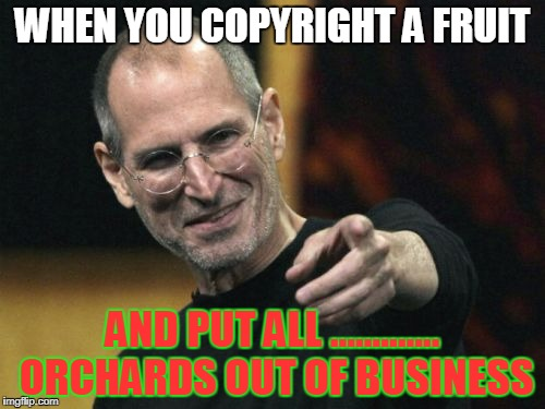 Steve Jobs |  WHEN YOU COPYRIGHT A FRUIT; AND PUT ALL ............. ORCHARDS OUT OF BUSINESS | image tagged in memes,steve jobs | made w/ Imgflip meme maker