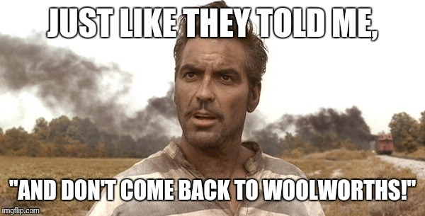 "JUST LIKE THEY TOLD ME, ""AND DON'T COME BACK TO WOOLWORTHS!"" 